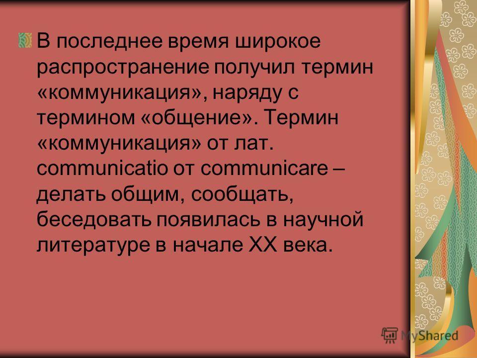 В последнее время широкое распространение получил термин «коммуникация», наряду с термином «общение». Термин «коммуникация» от лат. сommunicatio от communicare – делать общим, сообщать, беседовать появилась в научной литературе в начале XX века.