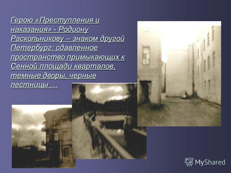 Герою «Преступления и наказания» - Родиону Раскольникову – знаком другой Петербург: сдавленное пространство примыкающих к Сенной площади кварталов, темные дворы, черные лестницы …
