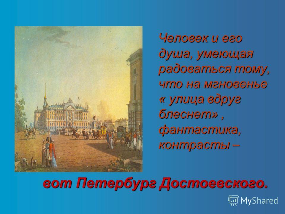 Человек и его душа, умеющая радоваться тому, что на мгновенье « улица вдруг блеснет», фантастика, контрасты – вот Петербург Достоевского.