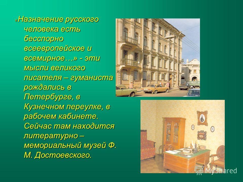 « Назначение русского человека есть бесспорно всеевропейское и всемирное…» - эти мысли великого писателя – гуманиста рождались в Петербурге, в Кузнечном переулке, в рабочем кабинете. Сейчас там находится литературно – мемориальный музей Ф. М. Достоев