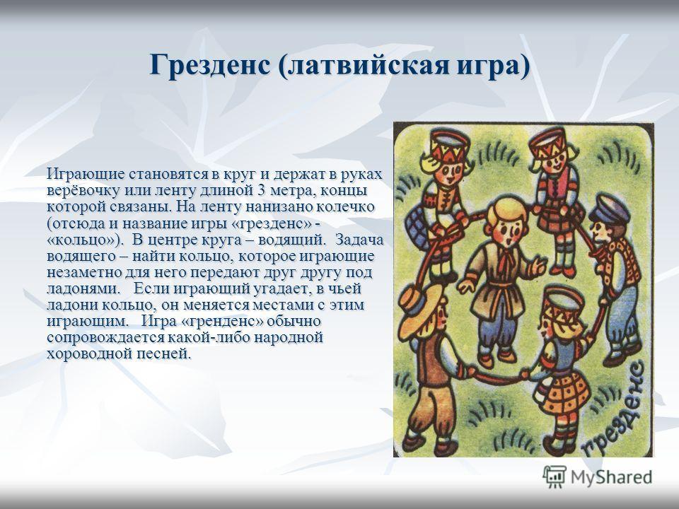 Грезденс (латвийская игра) Играющие становятся в круг и держат в руках верёвочку или ленту длиной 3 метра, концы которой связаны. На ленту нанизано колечко (отсюда и название игры «грезденс» - «кольцо»). В центре круга – водящий. Задача водящего – на