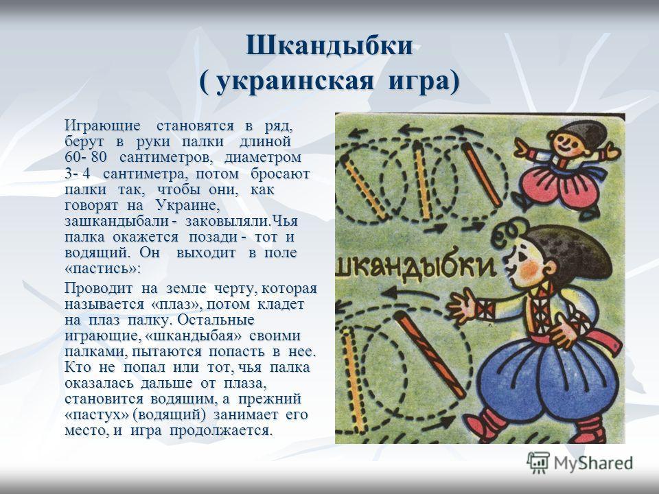 Шкандыбки ( украинская игра) Играющие становятся в ряд, берут в руки палки длиной 60- 80 сантиметров, диаметром 3- 4 сантиметра, потом бросают палки так, чтобы они, как говорят на Украине, зашкандыбали - заковыляли.Чья палка окажется позади - тот и в