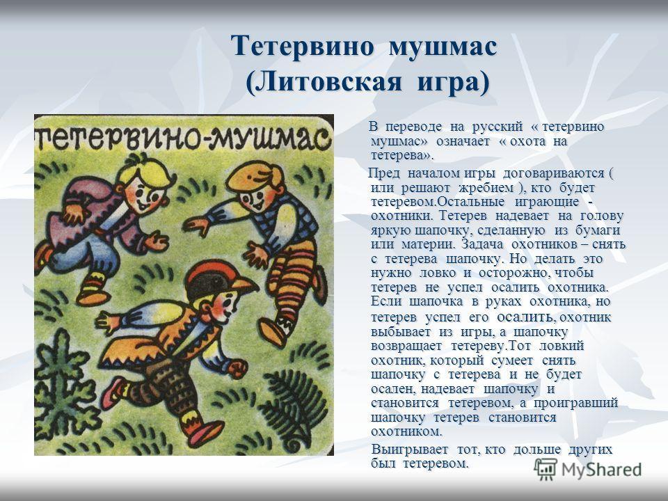Тетервино мушмас (Литовская игра) Тетервино мушмас (Литовская игра) В переводе на русский « тетервино мушмас» означает « охота на тетерева». В переводе на русский « тетервино мушмас» означает « охота на тетерева». Пред началом игры договариваются ( и