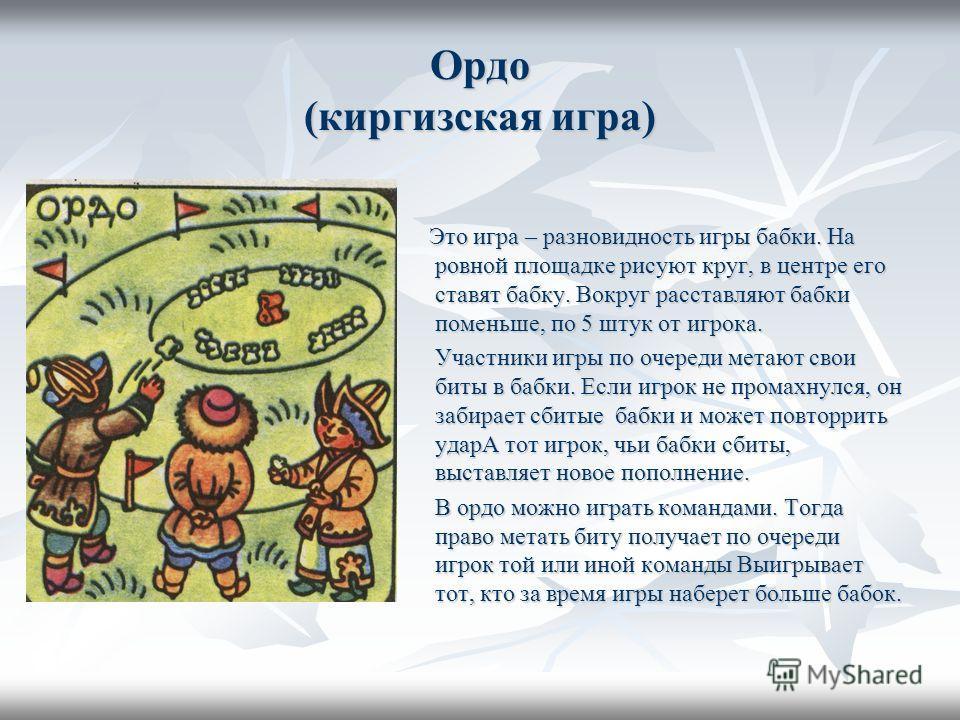 Ордо (киргизская игра) Это игра – разновидность игры бабки. На ровной площадке рисуют круг, в центре его ставят бабку. Вокруг расставляют бабки поменьше, по 5 штук от игрока. Это игра – разновидность игры бабки. На ровной площадке рисуют круг, в цент