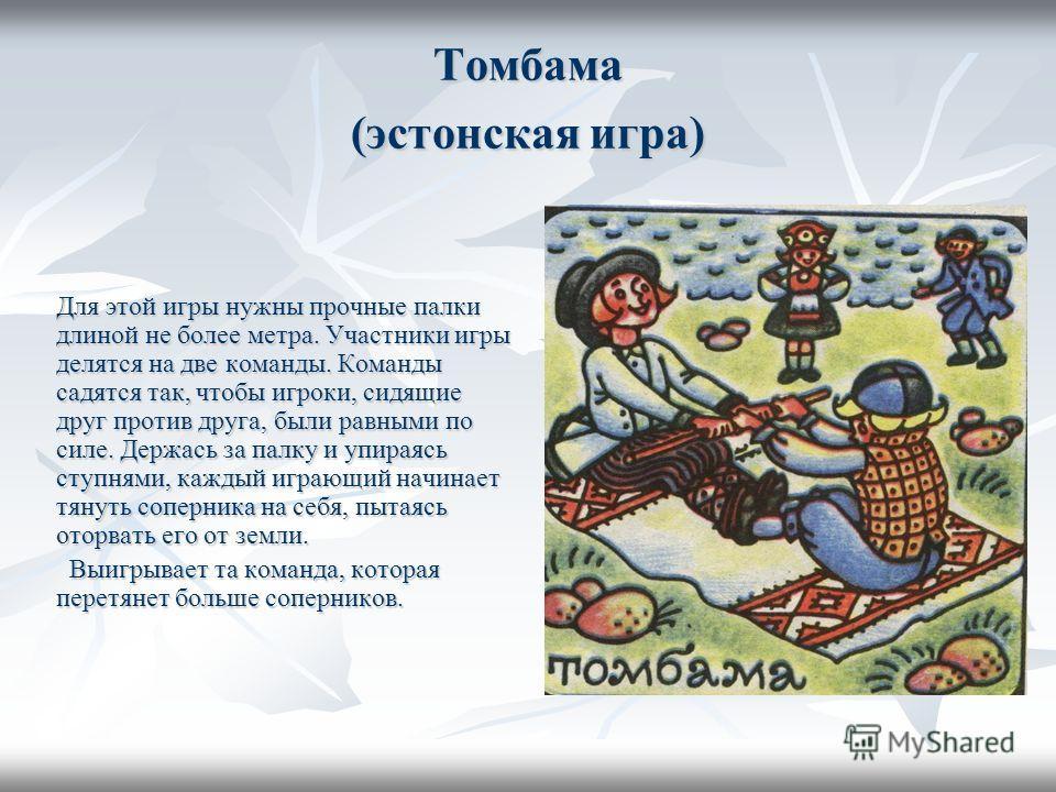 Томбама (эстонская игра) Для этой игры нужны прочные палки длиной не более метра. Участники игры делятся на две команды. Команды садятся так, чтобы игроки, сидящие друг против друга, были равными по силе. Держась за палку и упираясь ступнями, каждый