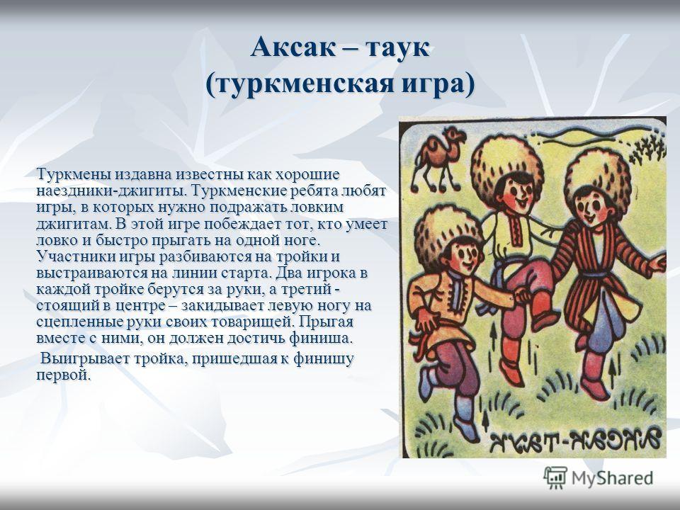Аксак – таук (туркменская игра) Туркмены издавна известны как хорошие наездники-джигиты. Туркменские ребята любят игры, в которых нужно подражать ловким джигитам. В этой игре побеждает тот, кто умеет ловко и быстро прыгать на одной ноге. Участники иг
