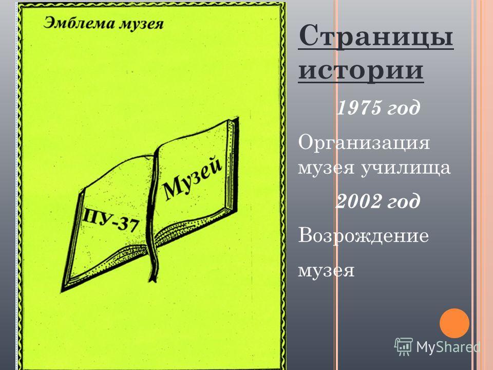 Страницы истории 1975 год Организация музея училища 2002 год Возрождение музея