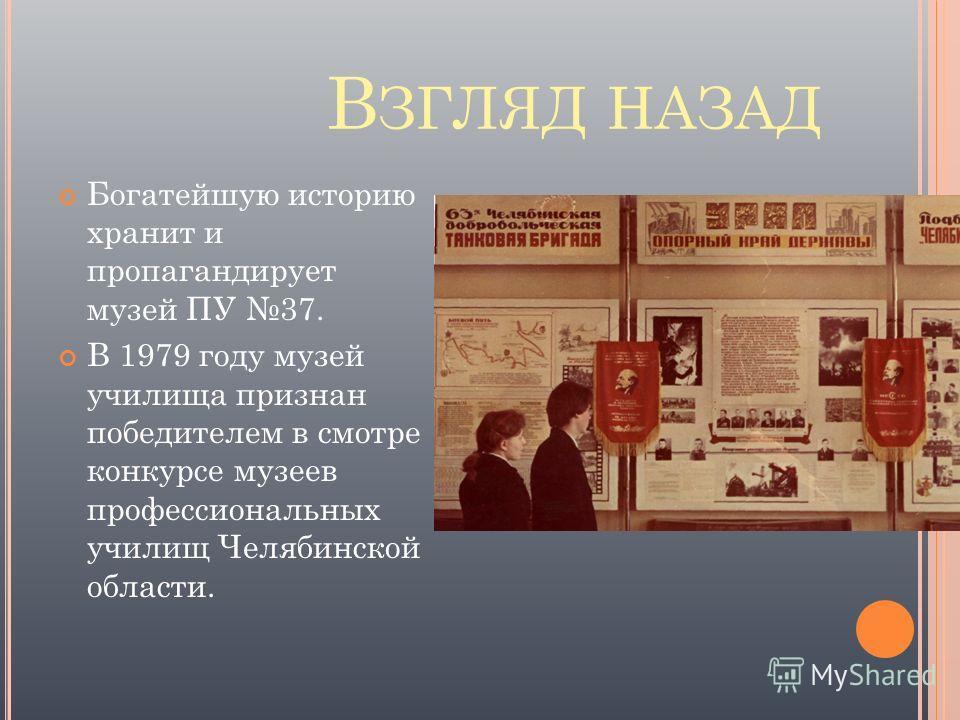 В ЗГЛЯД НАЗАД Богатейшую историю хранит и пропагандирует музей ПУ 37. В 1979 году музей училища признан победителем в смотре конкурсе музеев профессиональных училищ Челябинской области.