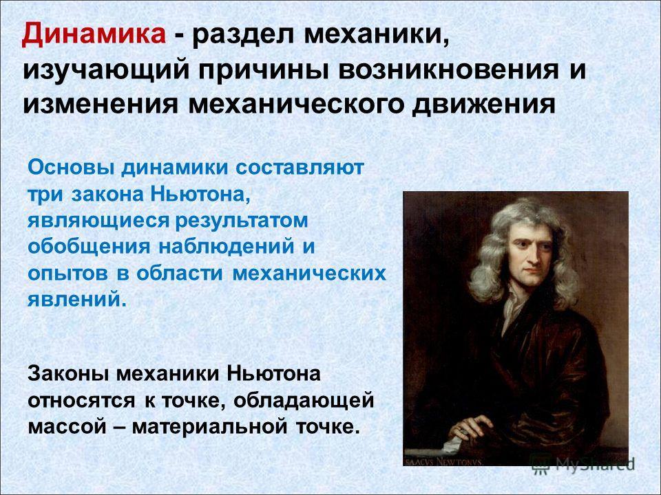 Динамика - раздел механики, изучающий причины возникновения и изменения механического движения Законы механики Ньютона относятся к точке, обладающей массой – материальной точке. Основы динамики составляют три закона Ньютона, являющиеся результатом об