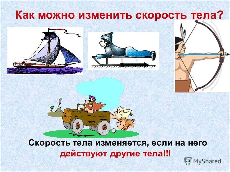 Как можно изменить скорость тела? Скорость тела изменяется, если на него действуют другие тела!!!