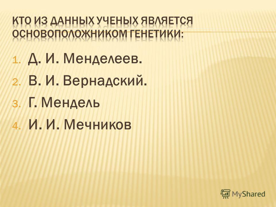 1. Д. И. Менделеев. 2. В. И. Вернадский. 3. Г. Мендель 4. И. И. Мечников