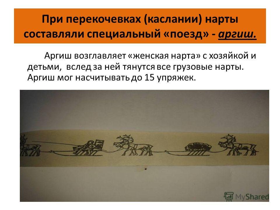 При перекочевках (каслании) нарты составляли специальный «поезд» - аргиш. Аргиш возглавляет «женская нарта» с хозяйкой и детьми, вслед за ней тянутся все грузовые нарты. Аргиш мог насчитывать до 15 упряжек.