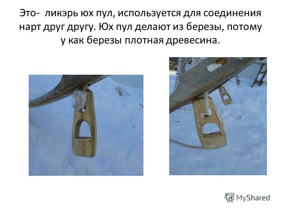 Это- ликэрь юх пул, используется для соединения нарт друг другу. Юх пул делают из березы, потому у как березы плотная древесина.