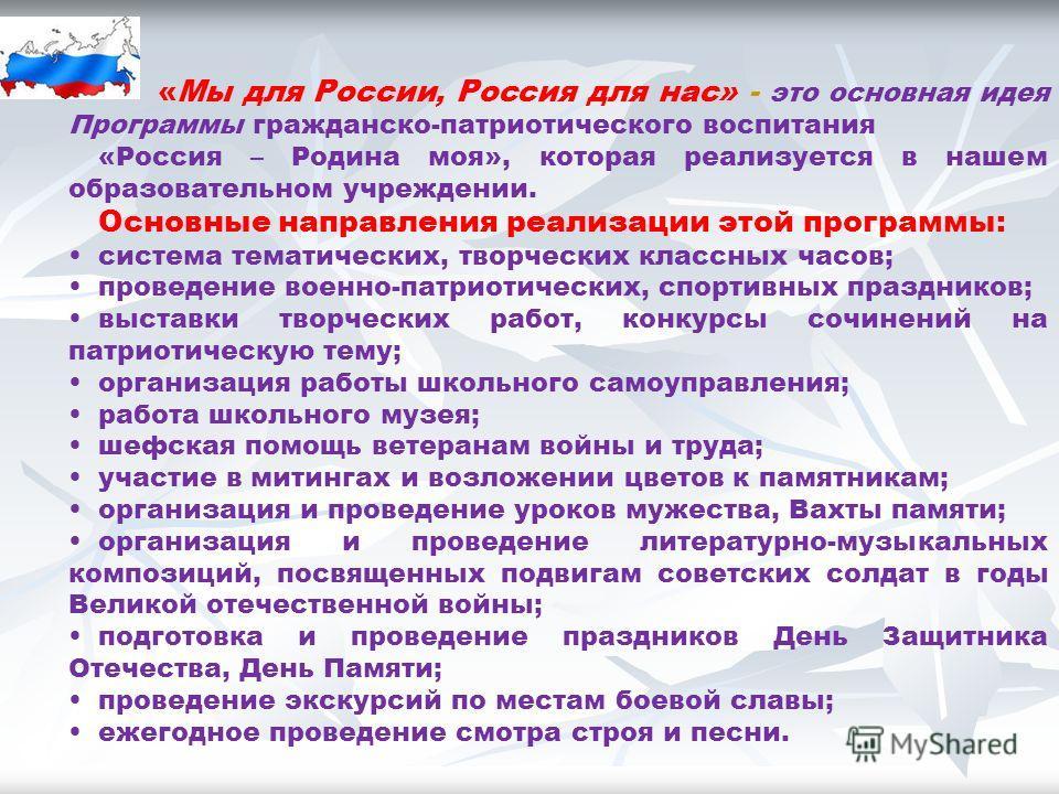 «Мы для России, Россия для нас» - это основная идея Программы гражданско-патриотического воспитания «Россия – Родина моя», которая реализуется в нашем образовательном учреждении. Основные направления реализации этой программы: система тематических, т