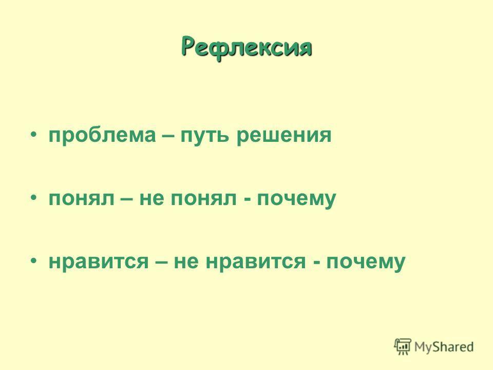 Рефлексия проблема – путь решения понял – не понял - почему нравится – не нравится - почему