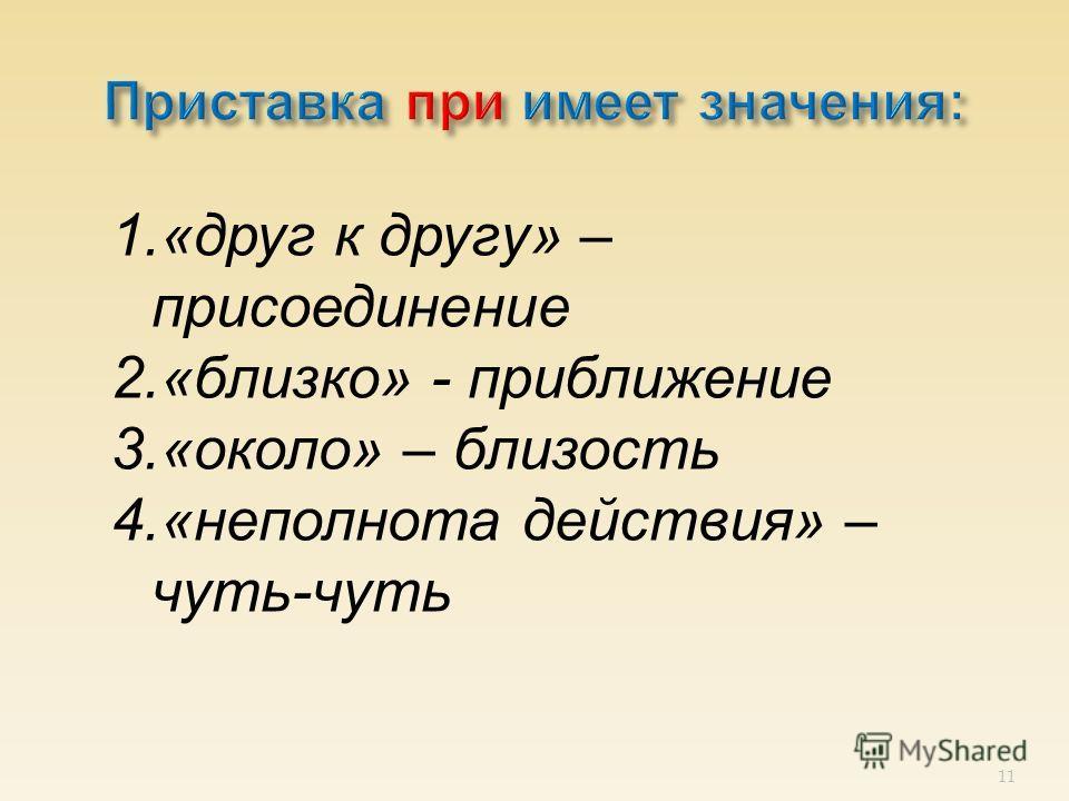 11 1.«друг к другу» – присоединение 2.«близко» - приближение 3.«около» – близость 4.«неполнота действия» – чуть-чуть