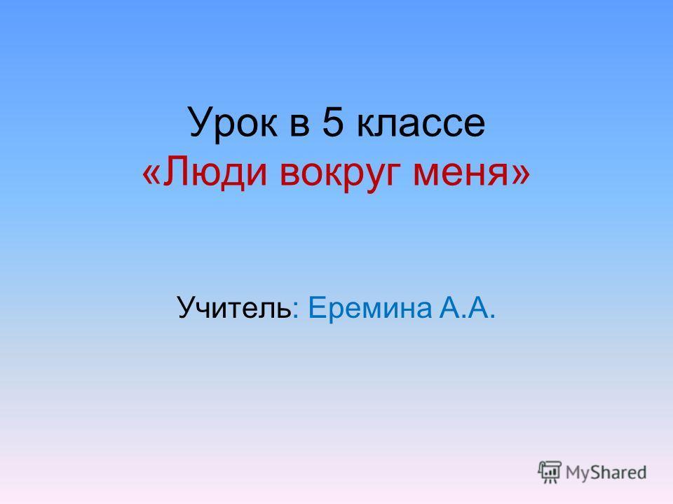 Урок в 5 классе «Люди вокруг меня» Учитель: Еремина А.А.