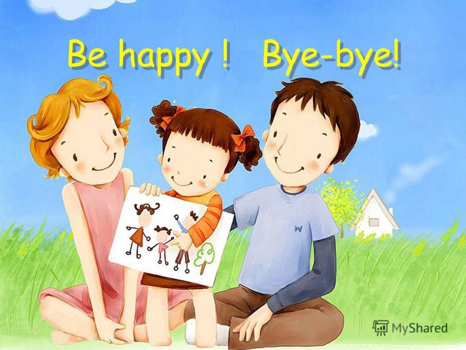 Be happy ! Bye-bye! Be happy ! Bye-bye!