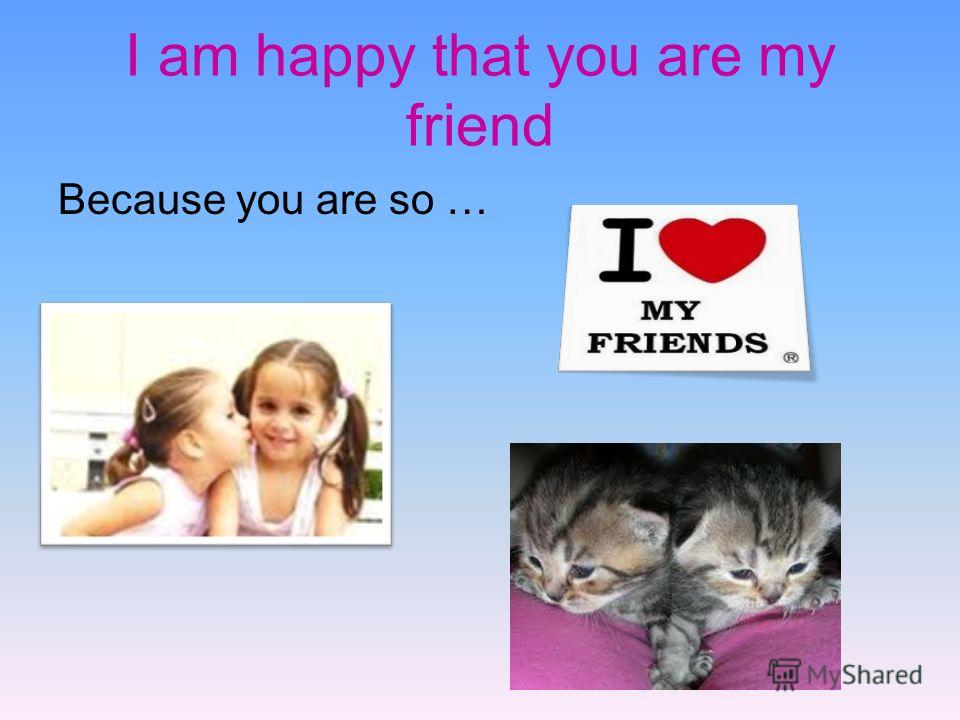 I am happy that you are my friend Because you are so …