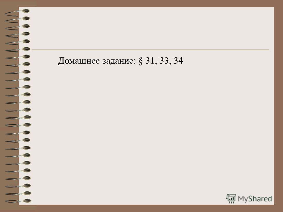 Домашнее задание: § 31, 33, 34