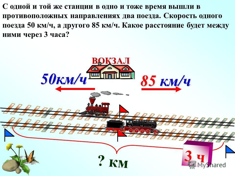 ? км 85 км/ч ВОКЗАЛ 50км/ч С одной и той же станции в одно и тоже время вышли в противоположных направлениях два поезда. Скорость одного поезда 50 км/ч, а другого 85 км/ч. Какое расстояние будет между ними через 3 часа? 3 ч