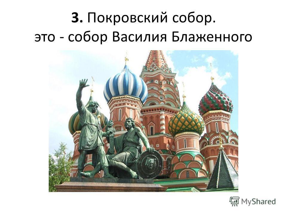 3. Покровский собор. это - собор Василия Блаженного