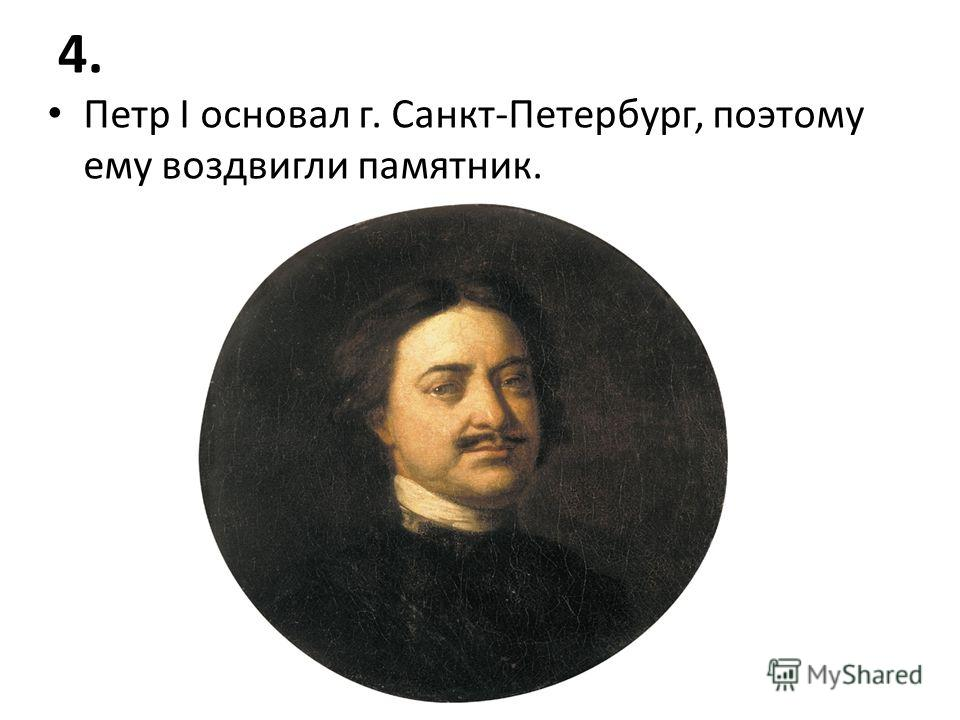 4. Петр I основал г. Санкт-Петербург, поэтому ему воздвигли памятник.