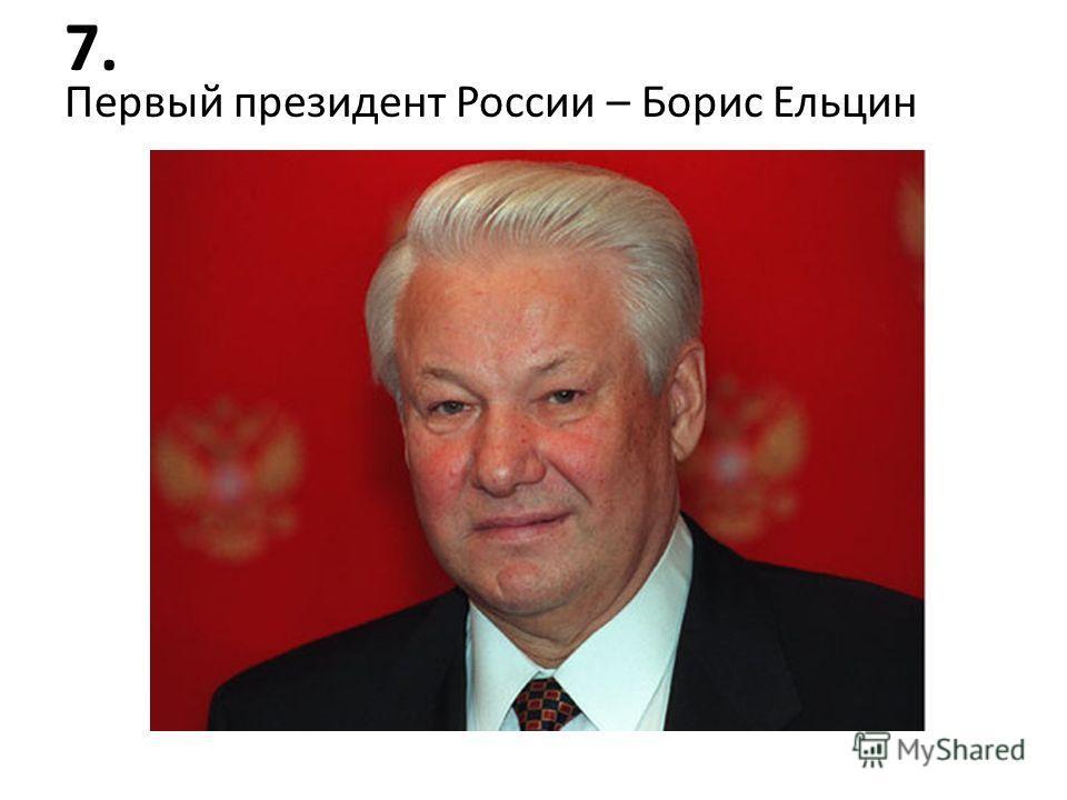7. Первый президент России – Борис Ельцин