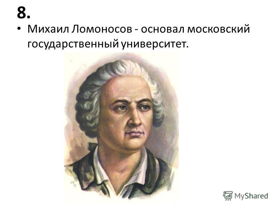8. Михаил Ломоносов - основал московский государственный университет.