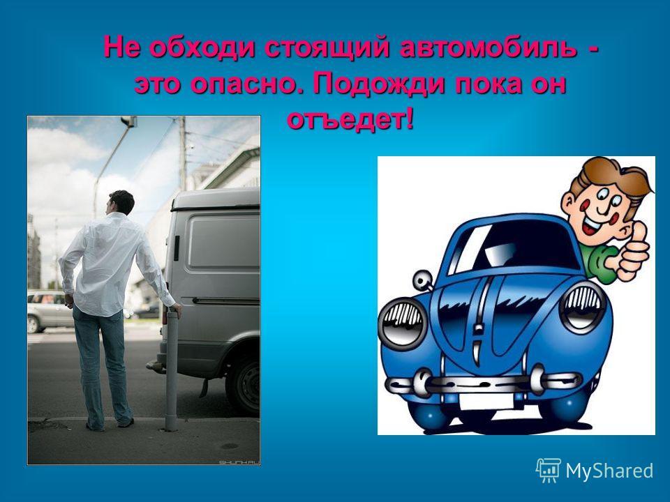 Не обходи стоящий автомобиль - это опасно. Подожди пока он отъедет!