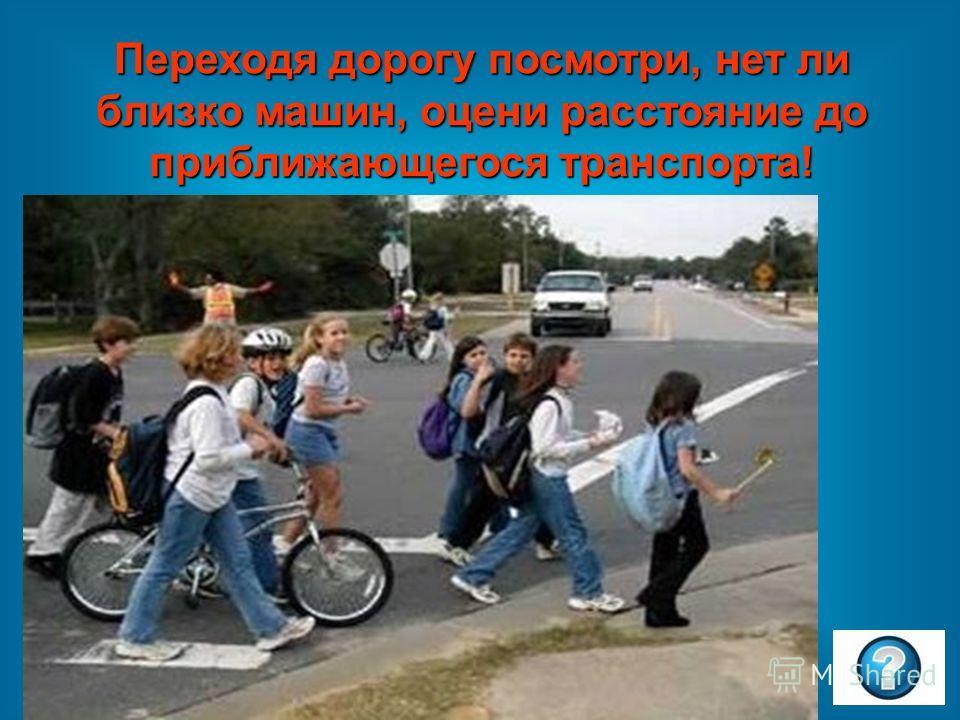 Переходя дорогу посмотри, нет ли близко машин, оцени расстояние до приближающегося транспорта!