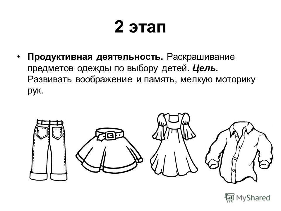 2 этап Продуктивная деятельность. Раскрашивание предметов одежды по выбору детей. Цель. Развивать воображение и память, мелкую моторику рук.