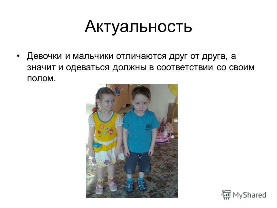 Актуальность Девочки и мальчики отличаются друг от друга, а значит и одеваться должны в соответствии со своим полом.