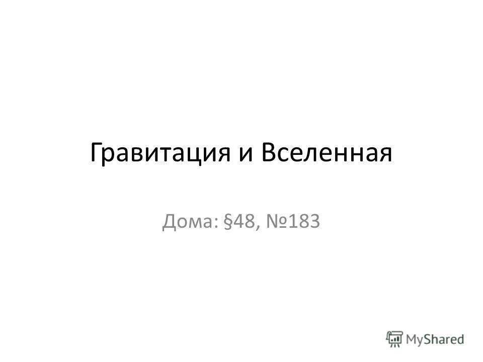 Гравитация и Вселенная Дома: §48, 183