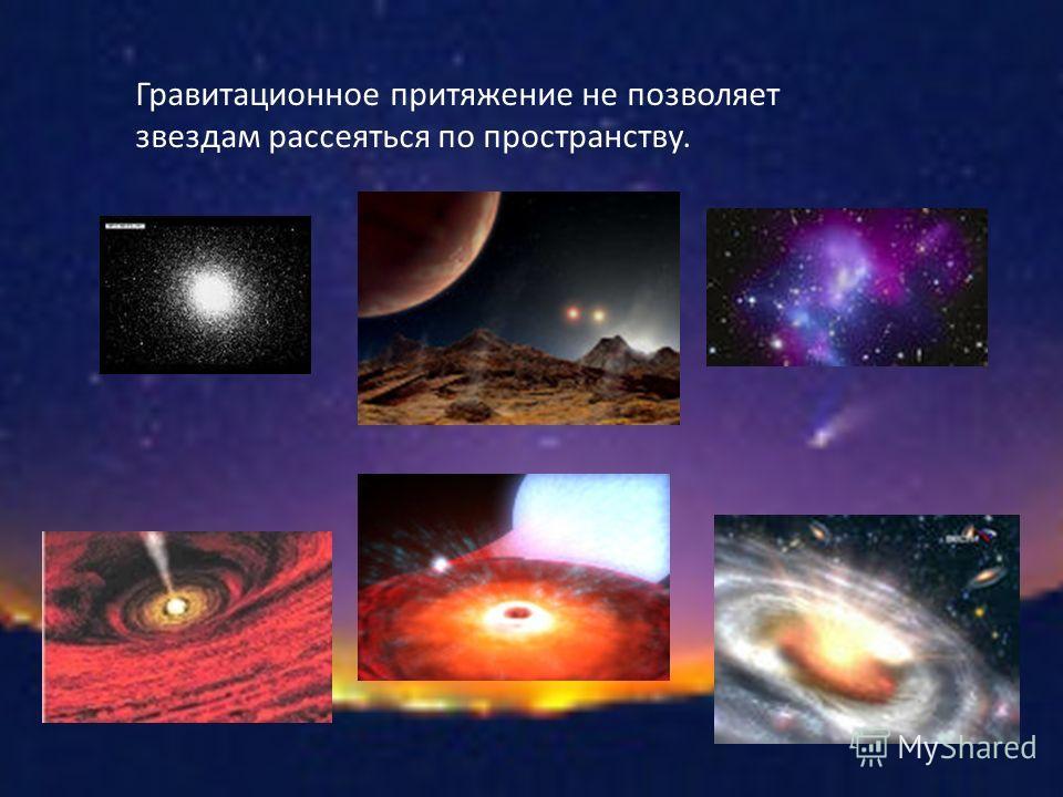 Гравитационное притяжение не позволяет звездам рассеяться по пространству.