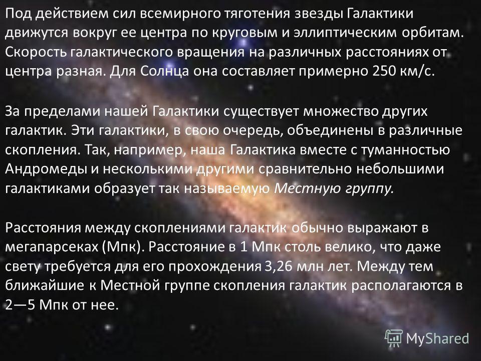 Под действием сил всемирного тяготения звезды Галактики движутся вокруг ее центра по круговым и эллиптическим орбитам. Скорость галактического вращения на различных расстояниях от центра разная. Для Солнца она составляет примерно 250 км/с. За предела