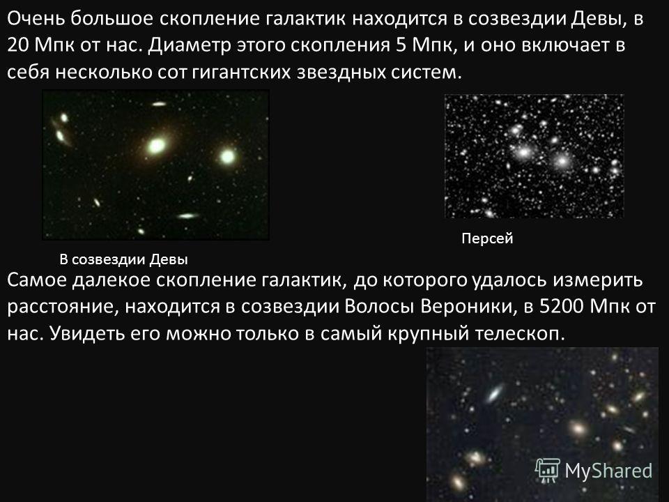 В созвездии Девы Персей Очень большое скопление галактик находится в созвездии Девы, в 20 Мпк от нас. Диаметр этого скопления 5 Мпк, и оно включает в себя несколько сот гигантских звездных систем. Самое далекое скопление галактик, до которого удалось