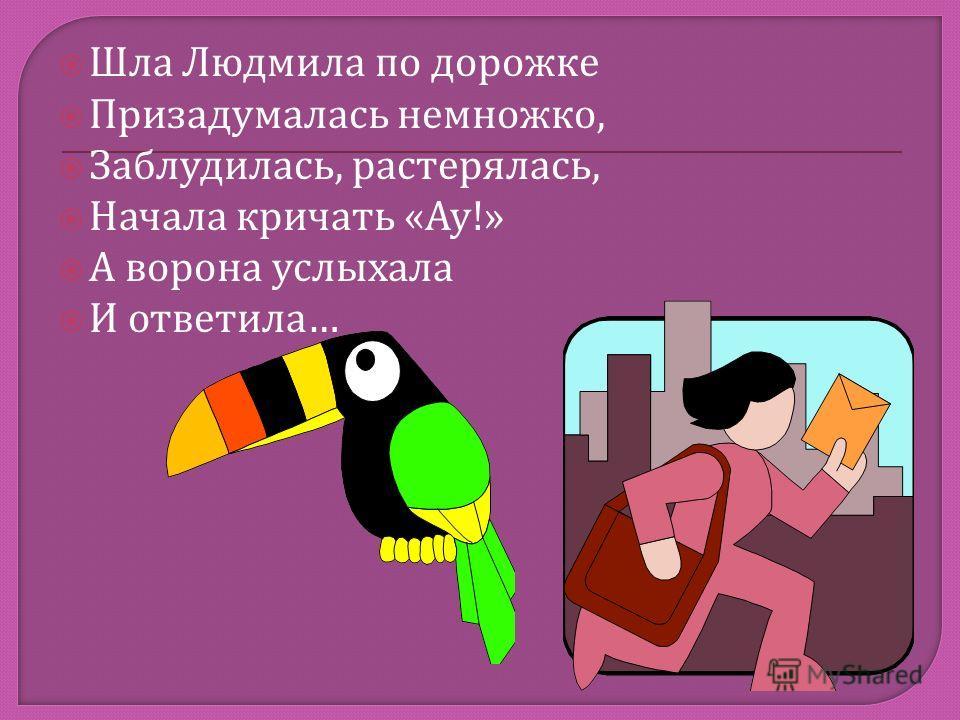 Шла Людмила по дорожке Призадумалась немножко, Заблудилась, растерялась, Начала кричать « Ау !» А ворона услыхала И ответила …