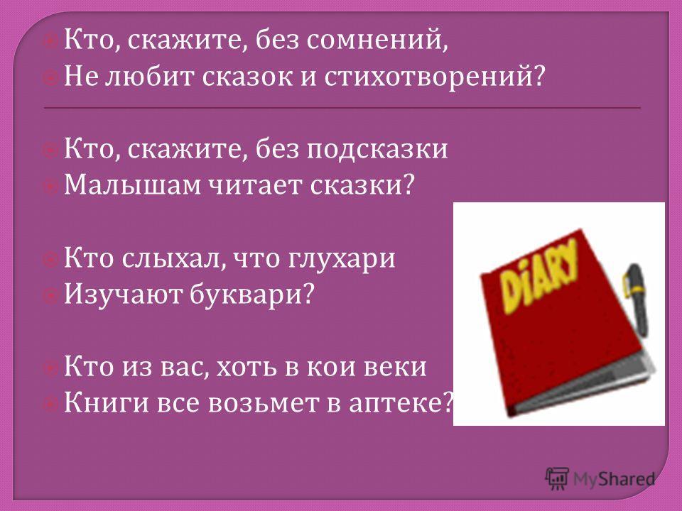 Кто, скажите, без сомнений, Не любит сказок и стихотворений ? Кто, скажите, без подсказки Малышам читает сказки ? Кто слыхал, что глухари Изучают буквари ? Кто из вас, хоть в кои веки Книги все возьмет в аптеке ?