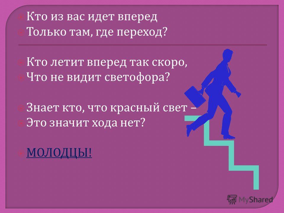 Кто из вас идет вперед Только там, где переход ? Кто летит вперед так скоро, Что не видит светофора ? Знает кто, что красный свет – Это значит хода нет ? МОЛОДЦЫ !
