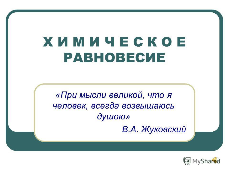 Х И М И Ч Е С К О Е РАВНОВЕСИЕ «При мысли великой, что я человек, всегда возвышаюсь душою» В.А. Жуковский