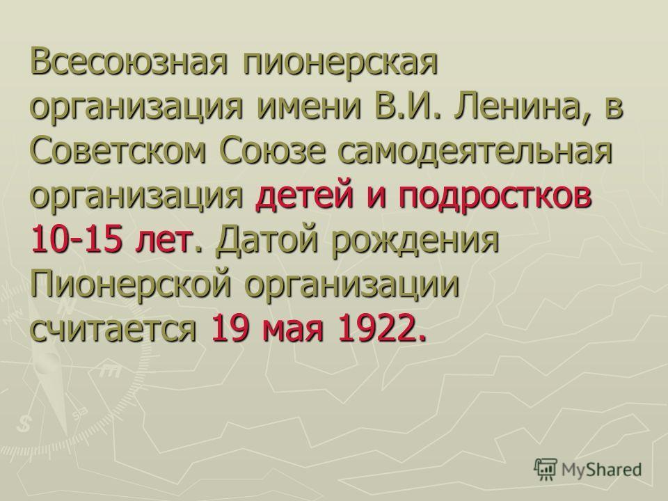 Всесоюзная пионерская организация имени В.И. Ленина, в Советском Союзе самодеятельная организация детей и подростков 10-15 лет. Датой рождения Пионерской организации считается 19 мая 1922.