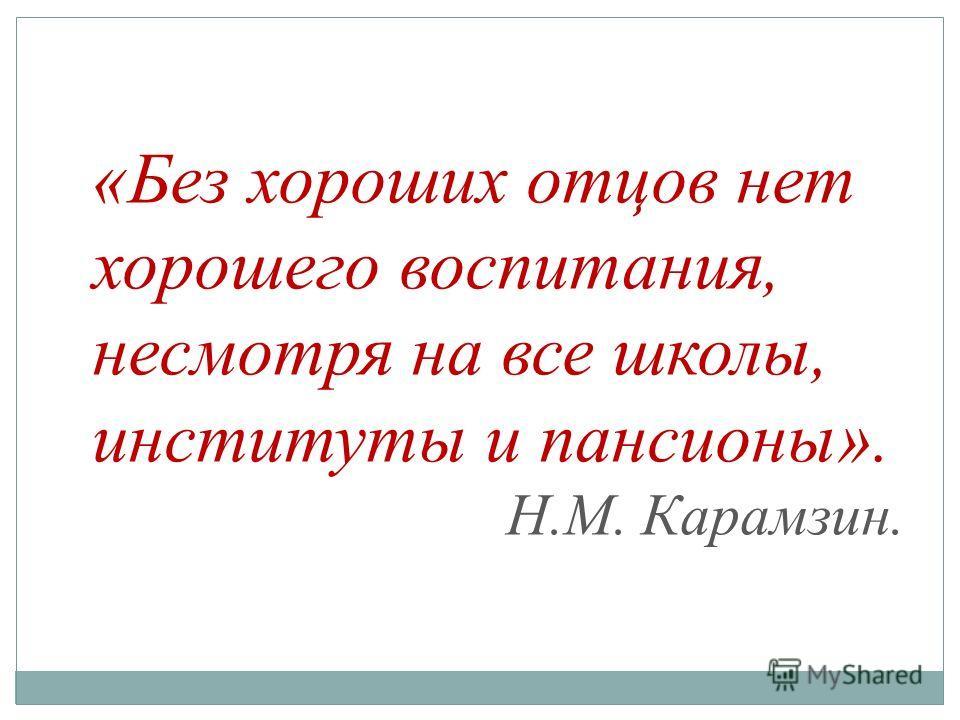 «Без хороших отцов нет хорошего воспитания, несмотря на все школы, институты и пансионы». Н.М. Карамзин.