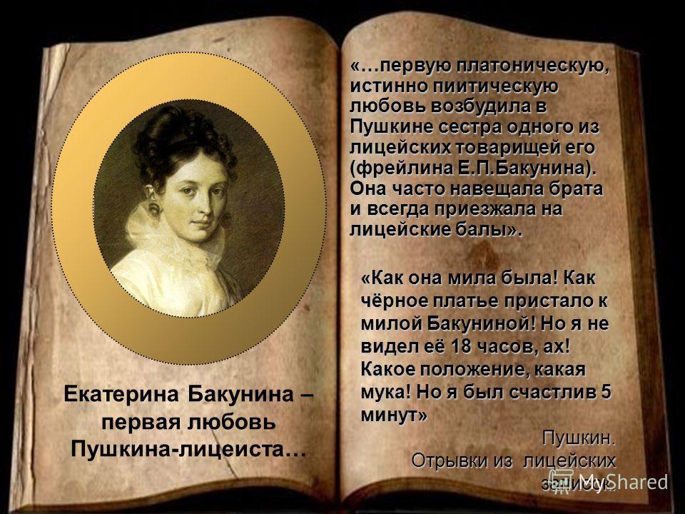 Екатерина Бакунина – первая любовь Пушкина-лицеиста… «Как она мила была! Как чёрное платье пристало к милой Бакуниной! Но я не видел её 18 часов, ах! Какое положение, какая мука! Но я был счастлив 5 минут» Пушкин. Отрывки из лицейских записок. «…перв