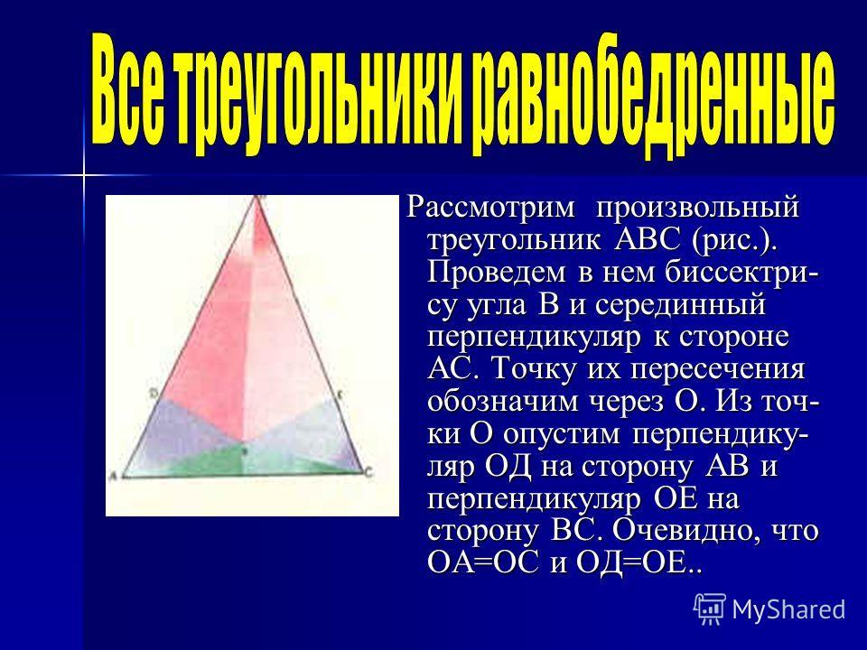 Рассмотрим произвольный треугольник АВС (рис.). Проведем в нем биссектри- су угла В и серединный перпендикуляр к стороне АС. Точку их пересечения обозначим через О. Из точ- ки О опустим перпендику- ляр ОД на сторону АВ и перпендикуляр ОЕ на сторону В