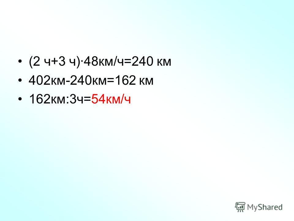 (2 ч+3 ч)48км/ч=240 км 402км-240км=162 км 162км:3ч=54км/ч