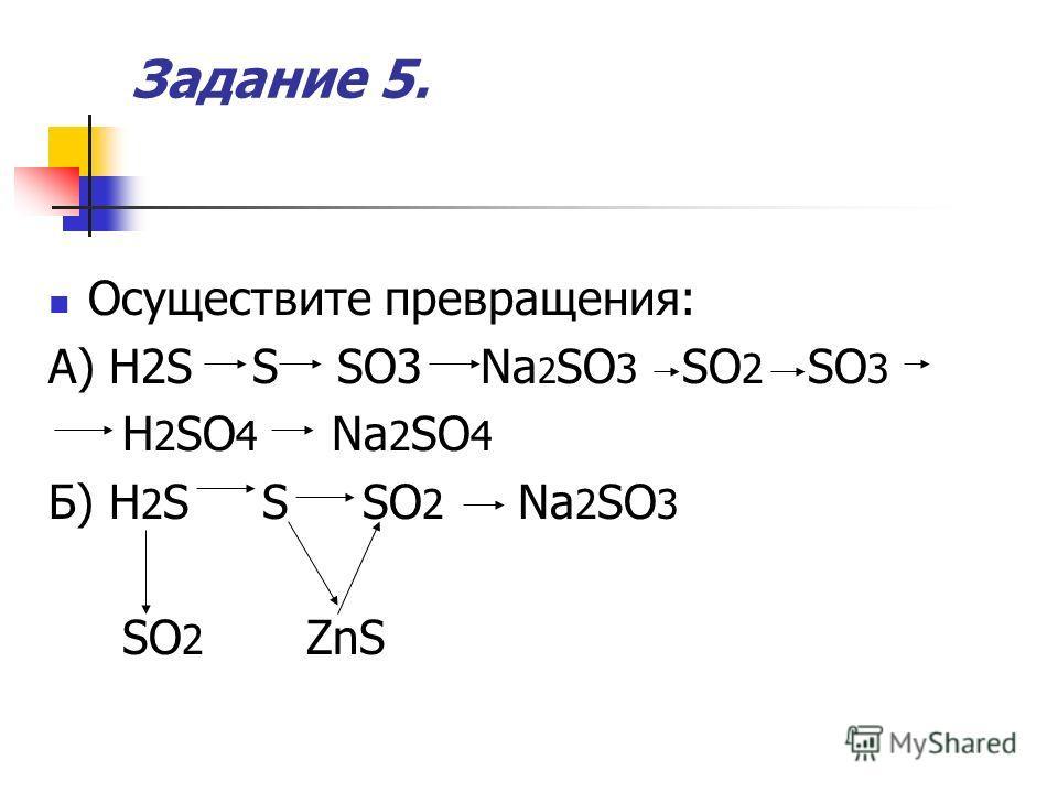 Задание 5. Осуществите превращения: А) H2S S SO3 Na 2 SO 3 SO 2 SO 3 H 2 SO 4 Na 2 SO 4 Б) H 2 S S SO 2 Na 2 SO 3 SO 2 ZnS