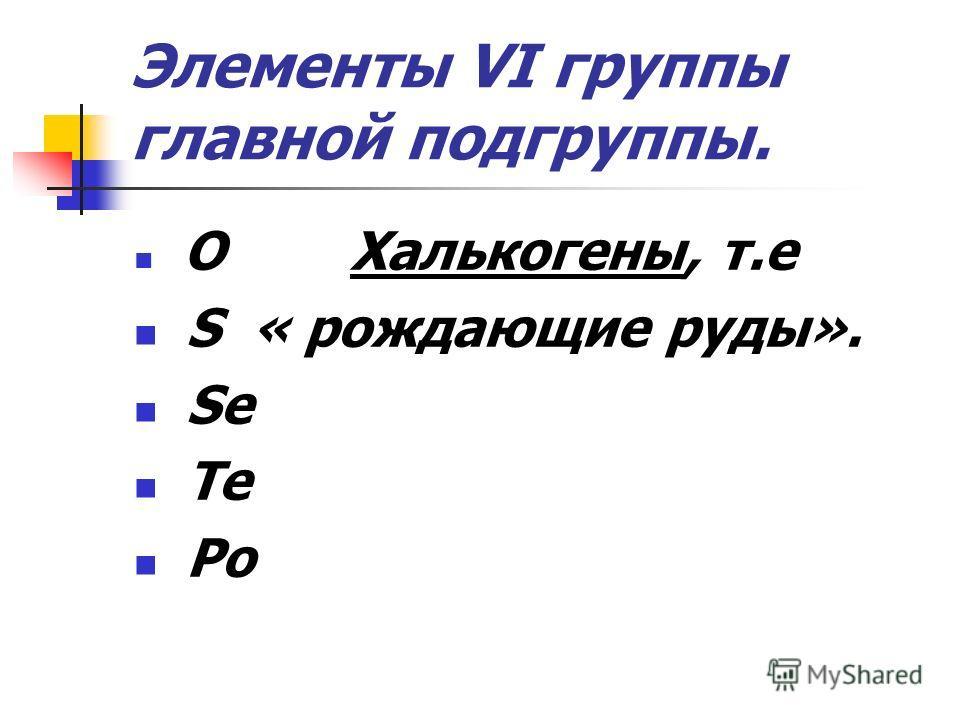 Элементы VI группы главной подгруппы. O Халькогены, т.е S « рождающие руды». Se Te Po
