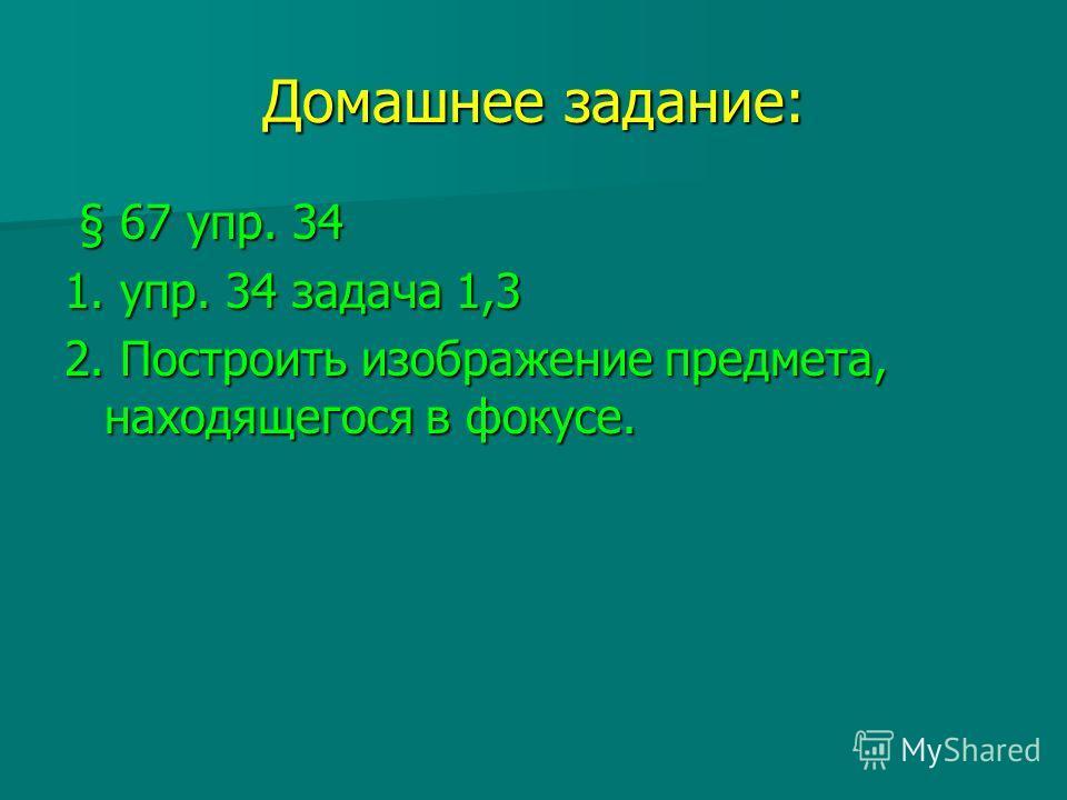 Домашнее задание: § 67 упр. 34 § 67 упр. 34 1. упр. 34 задача 1,3 2. Построить изображение предмета, находящегося в фокусе.