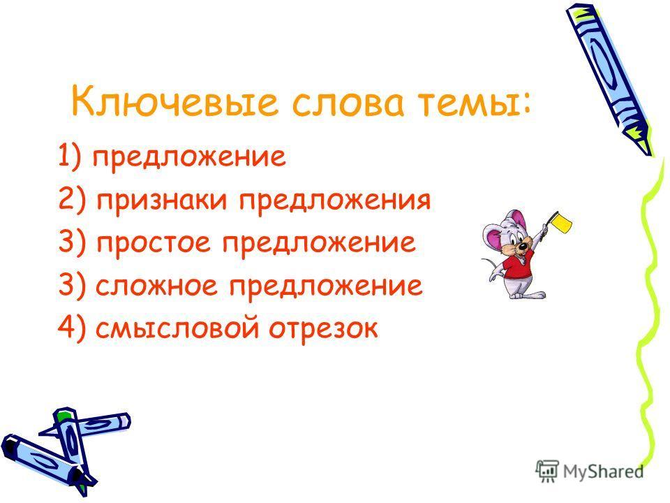 Ключевые слова темы: 1) предложение 2) признаки предложения 3) простое предложение 3) сложное предложение 4) смысловой отрезок